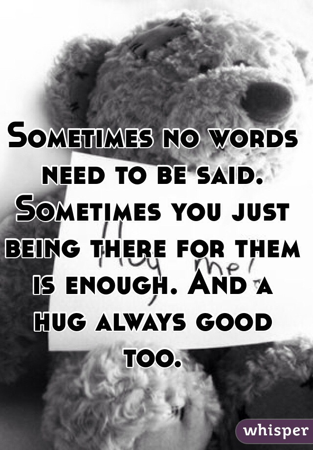 Sometimes No Words Need To Be Said. Sometimes You Just Being There For Them  Is Enough.