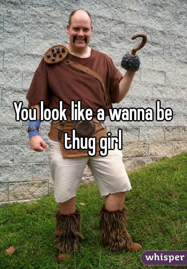 You look like a wanna be thug girl