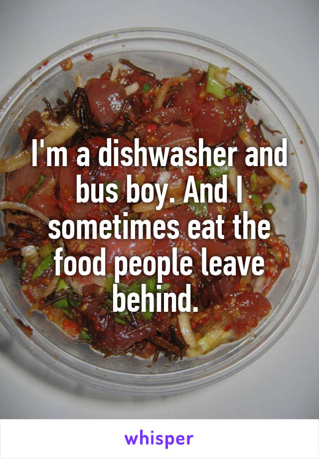 I'm a dishwasher and bus boy. And I sometimes eat the food people leave behind.