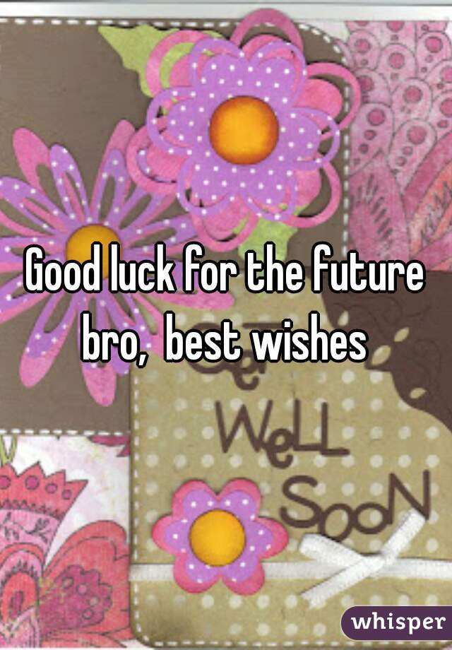 good luck for the future bro best wishes