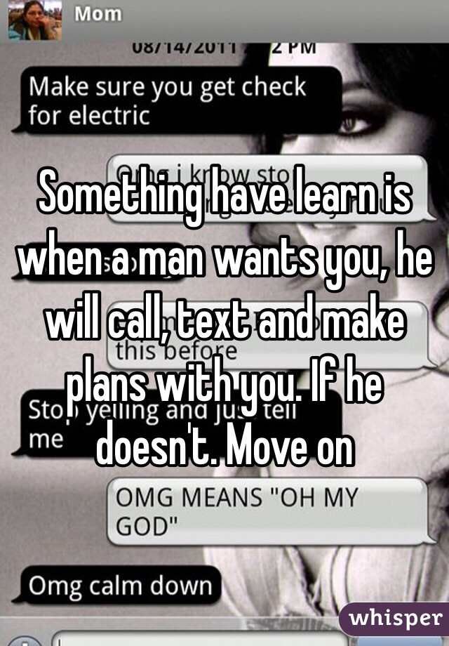 Something Have Learn Is When A Man Wants You, He Will Call, Text And Make  Plans ...