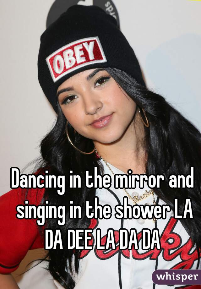 Singing in the shower dancing in the mirror
