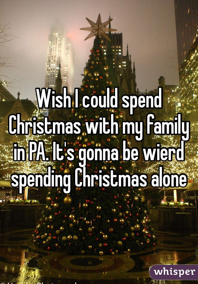 wish i could spend christmas with my family in pa its gonna be wierd spending christmas alone