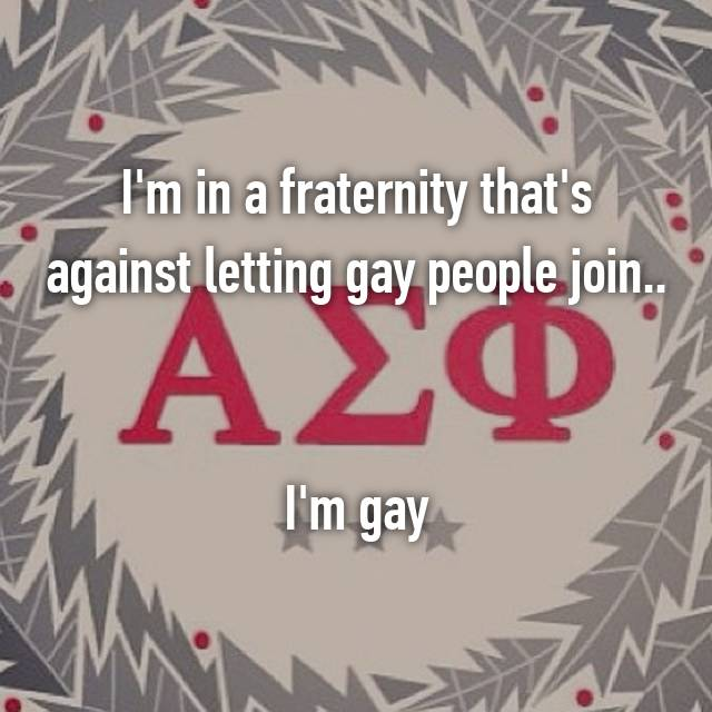 I'm in a fraternity that's against letting gay people join..   I'm gay