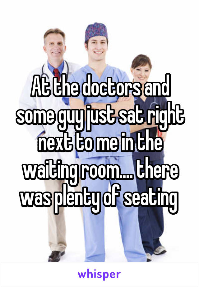 At the doctors and some guy just sat right next to me in the waiting room.... there was plenty of seating