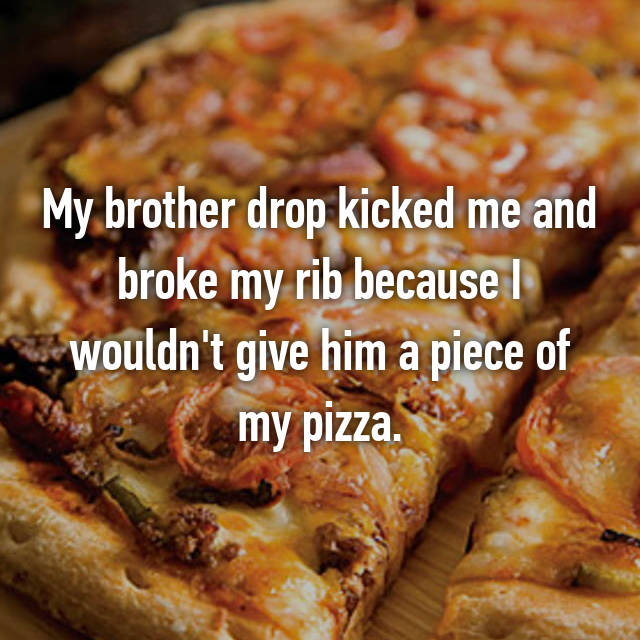 My brother drop kicked me and broke my rib because I wouldn't give him a piece of my pizza.