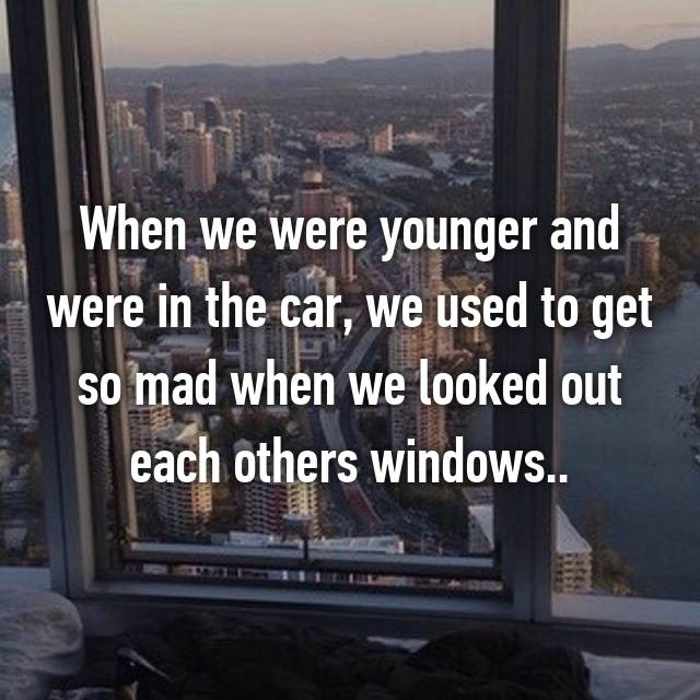 When we were younger and were in the car, we used to get so mad when we looked out each others windows..