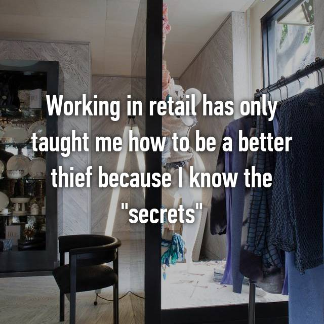 "Working in retail has only taught me how to be a better thief because I know the ""secrets"""
