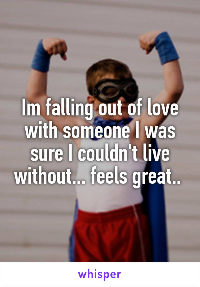 Im falling out of love with someone I was sure I couldn't live without... feels great..