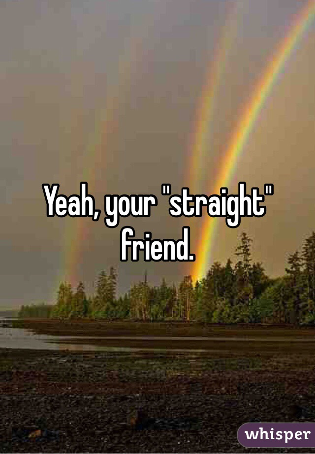 """Yeah, your """"straight"""" friend."""