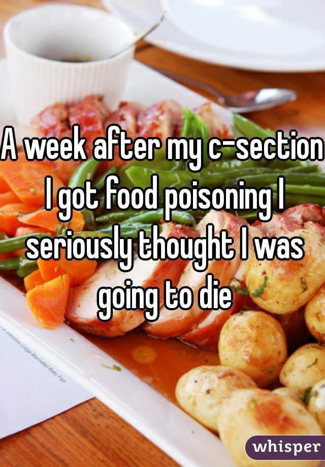A week after my c section i got food poisoning i seriously thought i a week after my c section i got food poisoning i seriously thought i was going forumfinder Choice Image