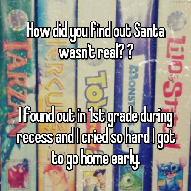 How did you find out Santa wasn't real?    I found out in 1st grade during recess and I cried so hard I got to go home early.