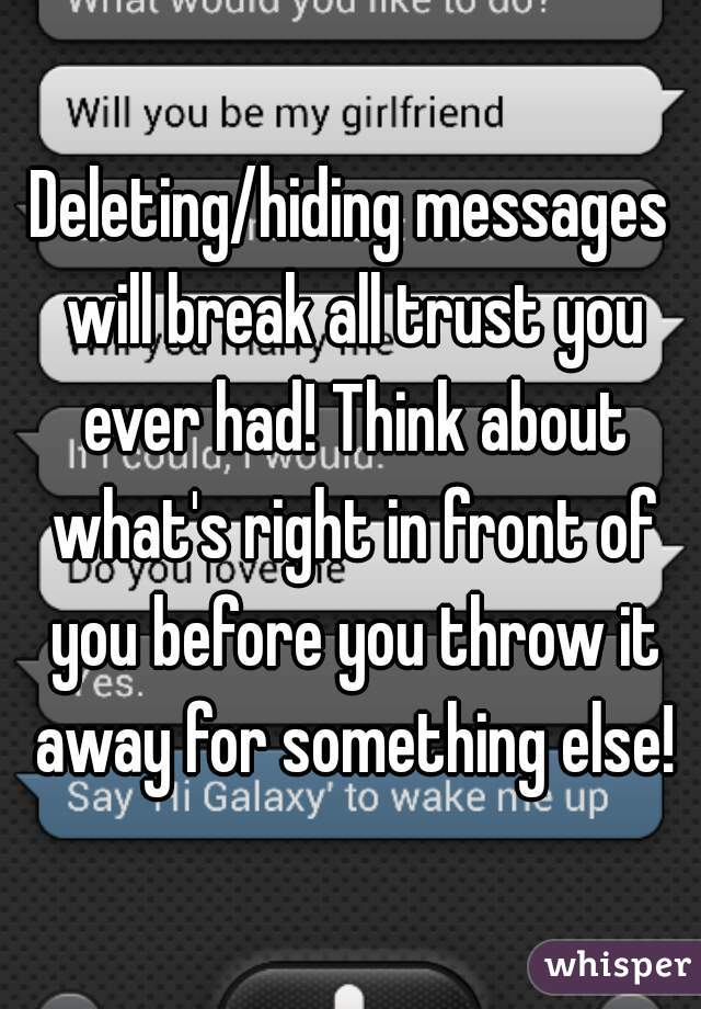 Deleting/hiding messages will break all trust you ever had! Think