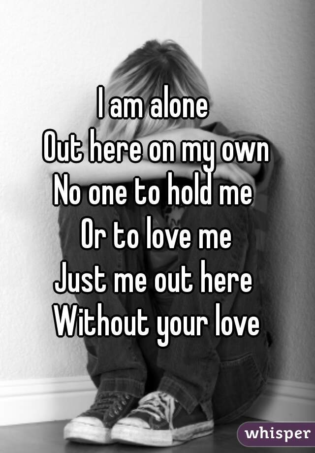 I am alone Out here on my own No one to hold me Or to love