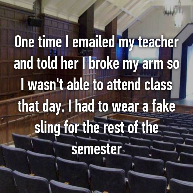 One time I emailed my teacher and told her I broke my arm so I wasn't able to attend class that day. I had to wear a fake sling for the rest of the semester