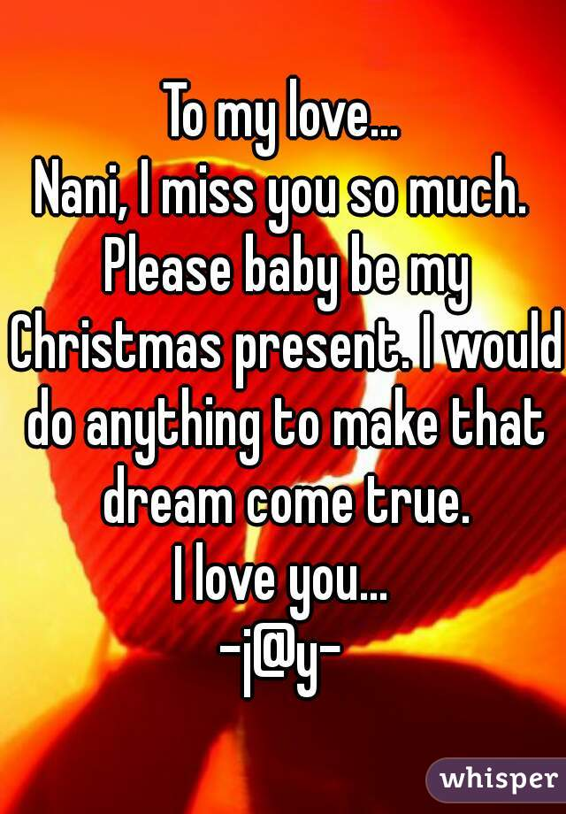 To my love    Nani, I miss you so much  Please baby be my Christmas