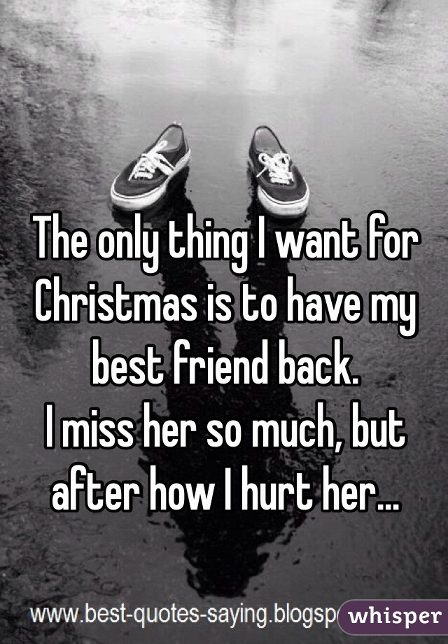 the only thing i want for christmas is to have my best friend back - What To Get My Best Friend For Christmas