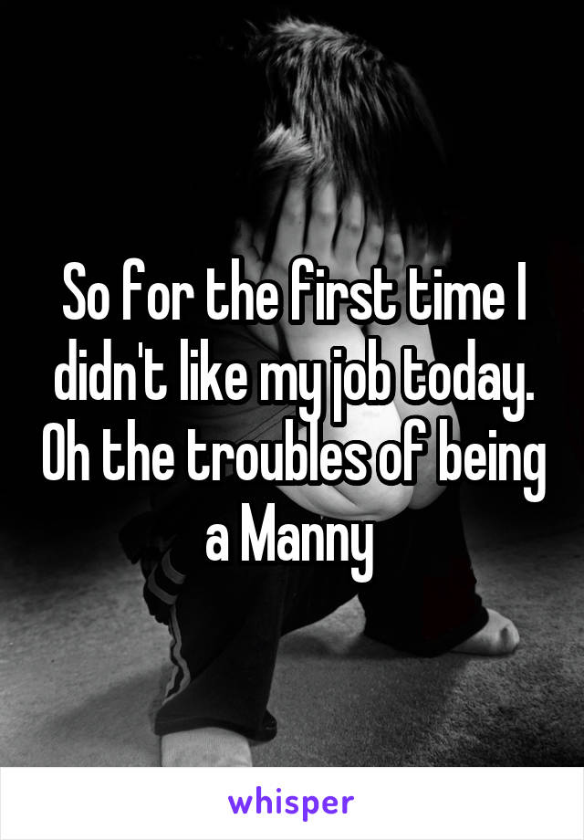 So for the first time I didn't like my job today. Oh the troubles of being a Manny