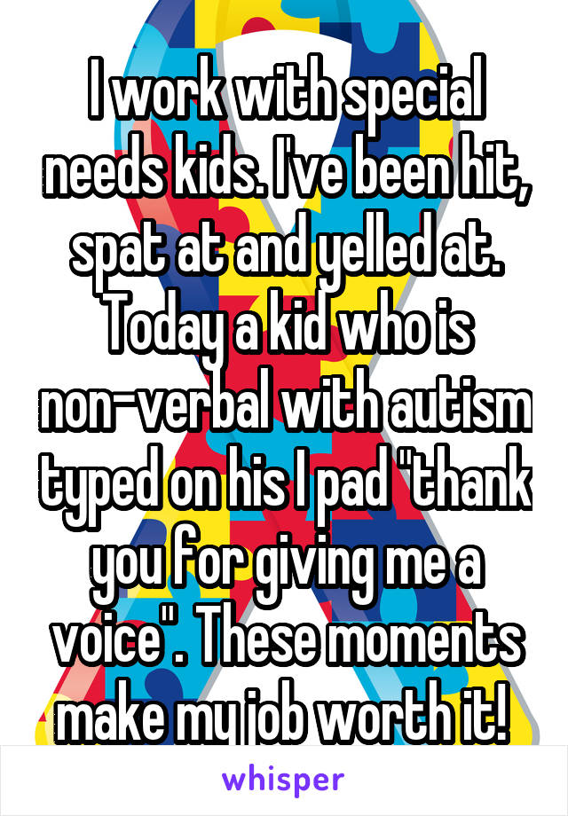"I work with special needs kids. I've been hit, spat at and yelled at. Today a kid who is non-verbal with autism typed on his I pad ""thank you for giving me a voice"". These moments make my job worth it!"
