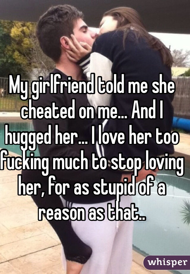 Girlfriend told me she cheated on me