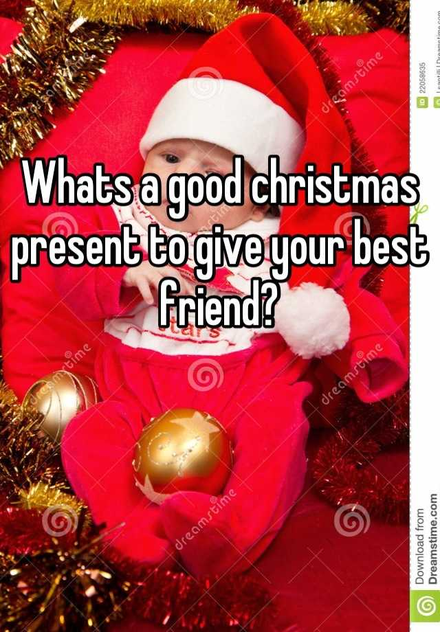 whats a good christmas present to give your best friend - What To Give Your Best Friend For Christmas
