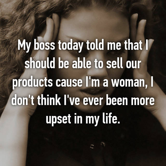My boss today told me that I should be able to sell our products cause I'm a woman, I don't think I've ever been more upset in my life.