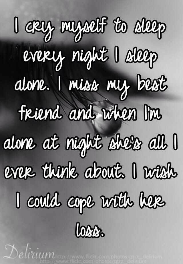 I cry myself to sleep every night I sleep alone  I miss my best