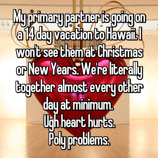 My primary partner is going on a 14 day vacation to Hawaii. I won't see them at Christmas or New Years. We're literally together almost every other day at minimum.  Ugh heart hurts. Poly problems.