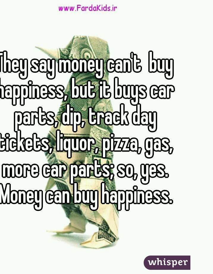 say money can\'t buy happiness, but it buys car parts, dip, track day ...