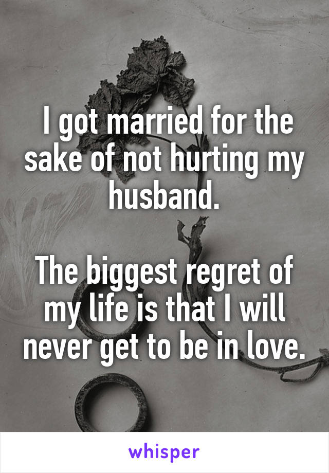 I got married for the sake of not hurting my husband.  The biggest regret of my life is that I will never get to be in love.