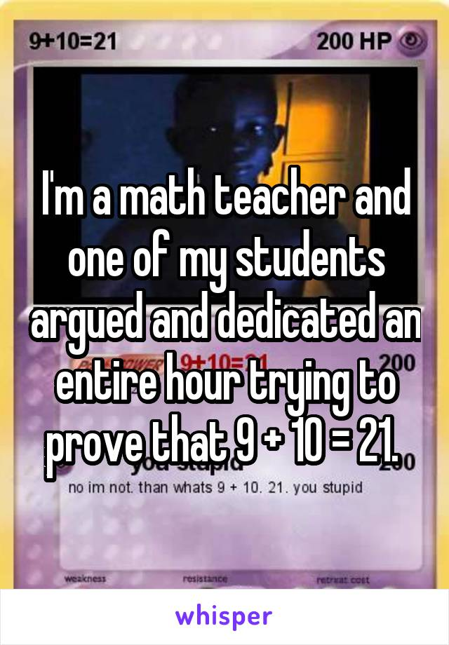 I'm a math teacher and one of my students argued and dedicated an entire hour trying to prove that 9 + 10 = 21.
