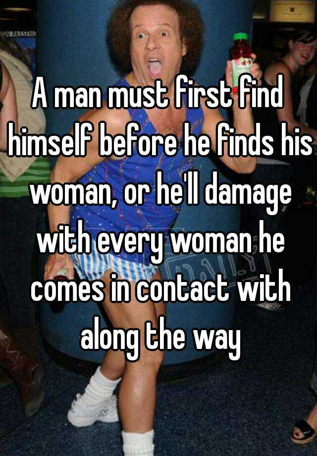 A man must first find himself before he finds his woman, or he