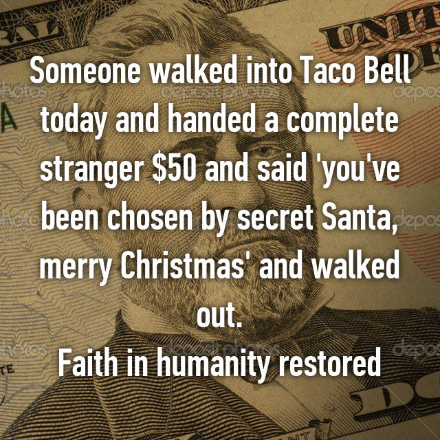 Someone walked into Taco Bell today and handed a complete stranger $50 and said 'you've been chosen by secret Santa, merry Christmas' and walked out. Faith in humanity restored