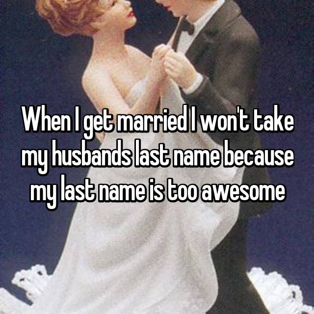 When I get married I won't take my husbands last name because my last name is too awesome