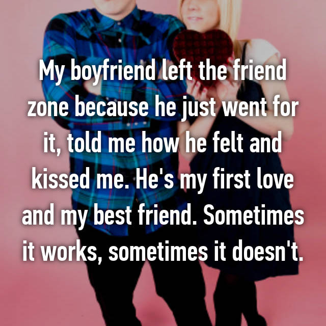 My boyfriend left the friend zone because he just went for it, told me how he felt and kissed me. He's my first love and my best friend. Sometimes it works, sometimes it doesn't.