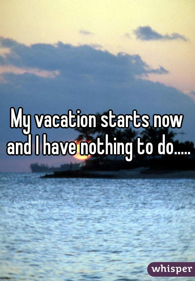 My Vacation Starts Now And I Have Nothing To Do