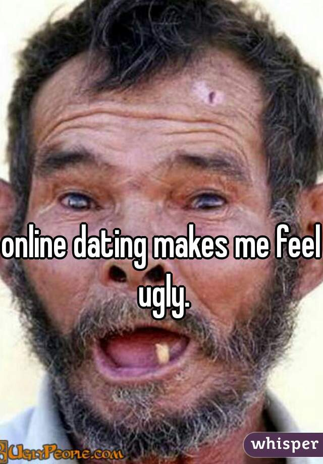 Online dating makes me feel ugly