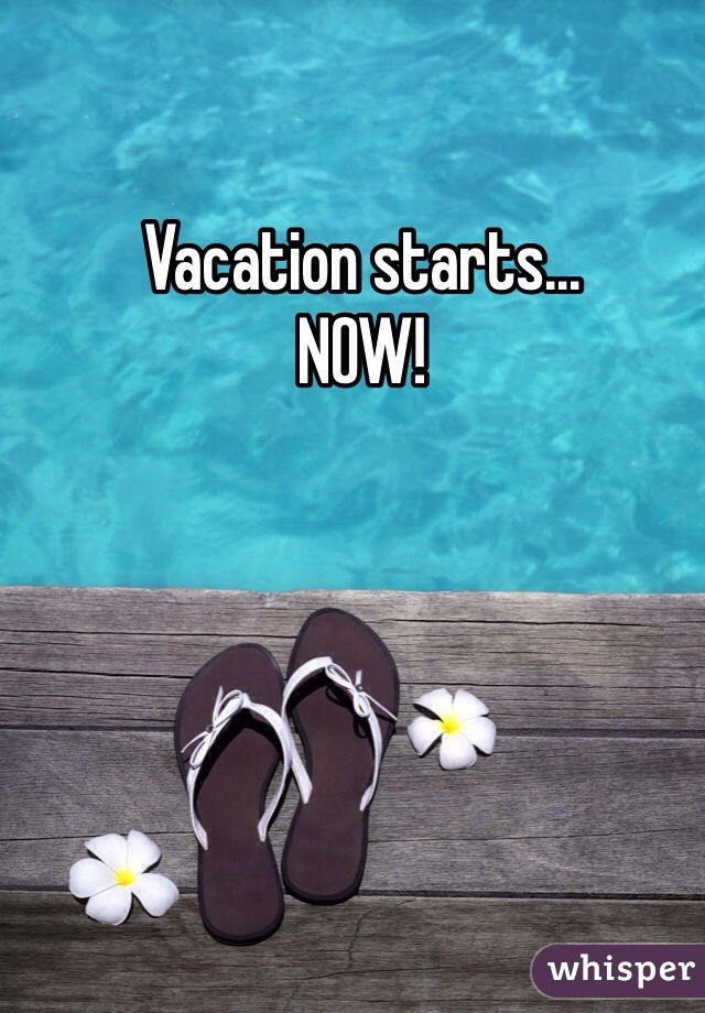 Vacation Starts NOW