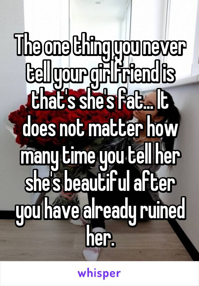 The one thing you never tell your girlfriend is that's she's fat... It does not matter how many time you tell her she's beautiful after you have already ruined her.