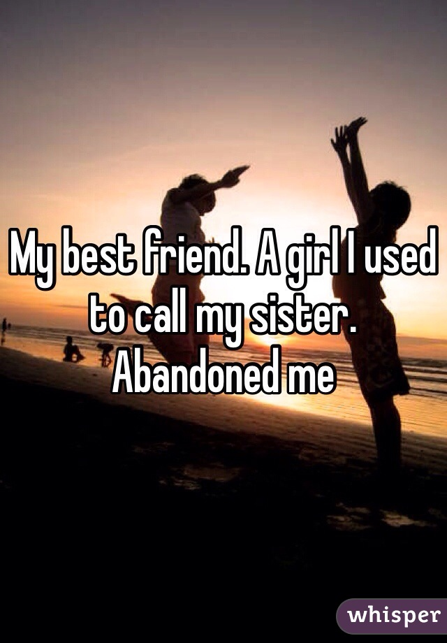 My best friend  A girl I used to call my sister  Abandoned me