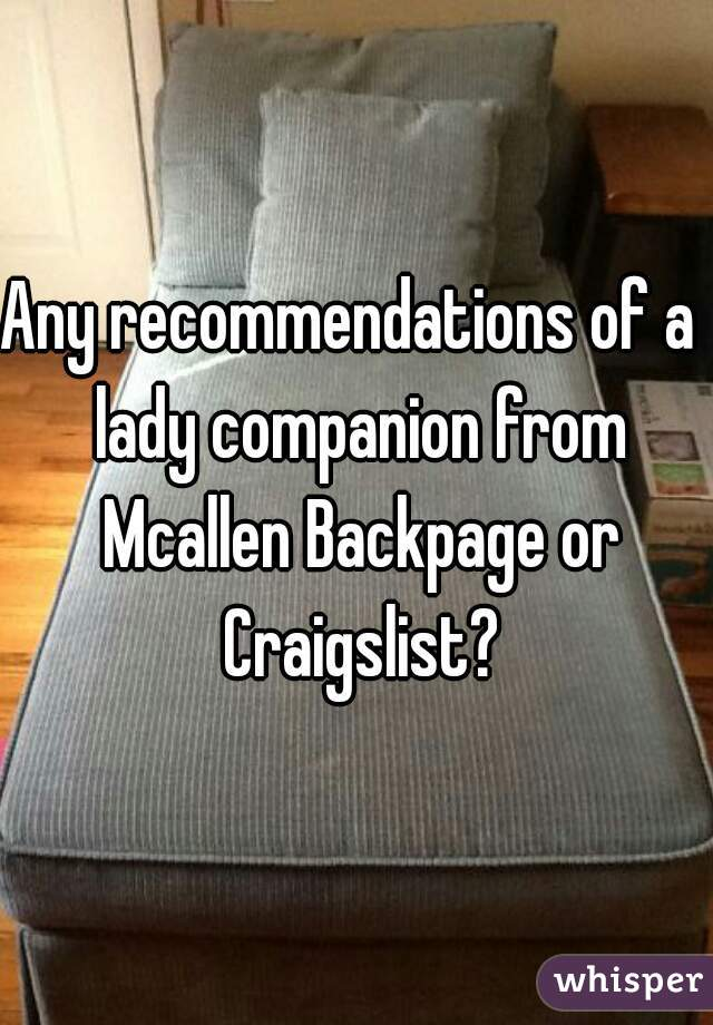 Any Recommendations Of A Lady Companion From Mcallen Backpage Or Craigslist