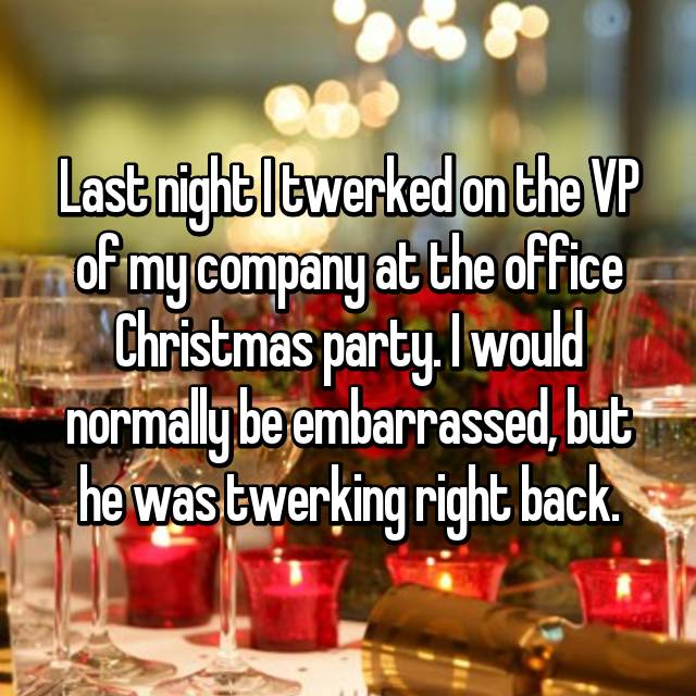 Last night I twerked on the VP of my company at the office Christmas party. I would normally be embarrassed, but he was twerking right back.