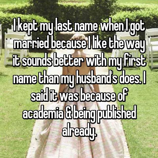 I kept my last name when I got married because I like the way it sounds better with my first name than my husband's does. I said it was because of academia & being published already.