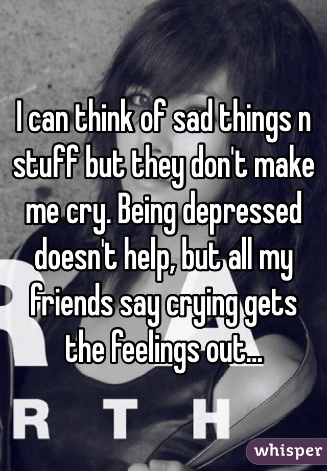 I can think of sad things n stuff but they don't make me ...