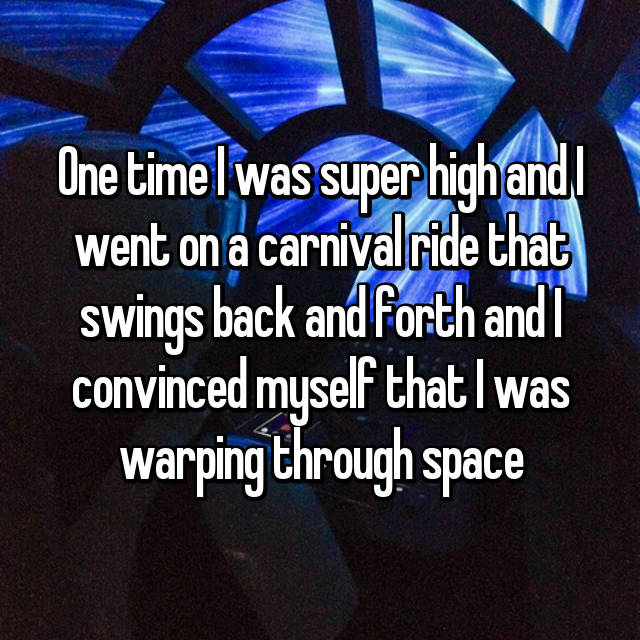 One time I was super high and I went on a carnival ride that swings back and forth and I convinced myself that I was warping through space