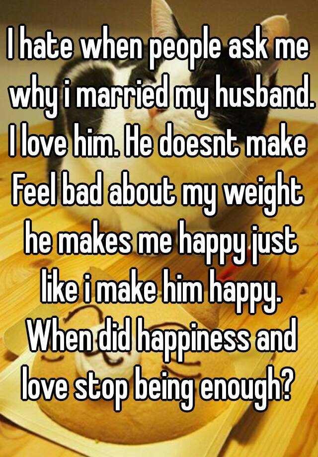 I hate when people ask me why i married my husband. I love