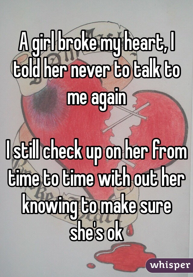 A girl broke my heart, I told her never to talk to me again   I still check up on her from time to time with out her knowing to make sure she's ok