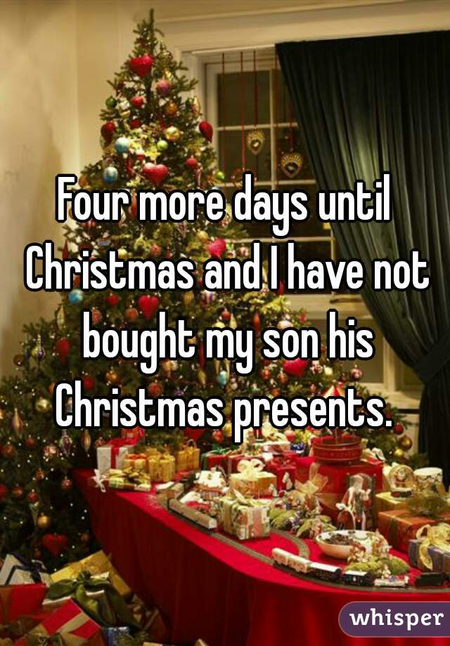 Four more days until Christmas and I have not bought my son his Christmas presents.