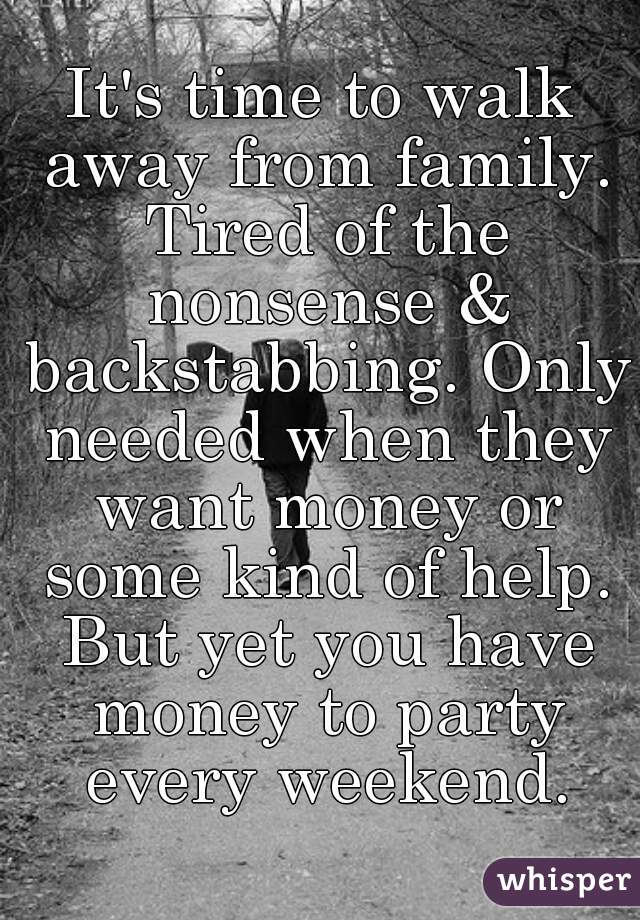 Its time to walk away from family. Tired of the nonsense