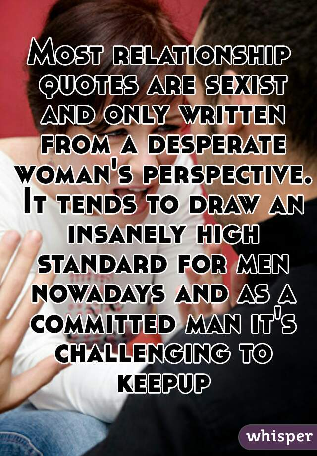 Most Relationship Quotes Are Sexist And Only Written From A Desperate  Womanu0027s Perspective. It Tends